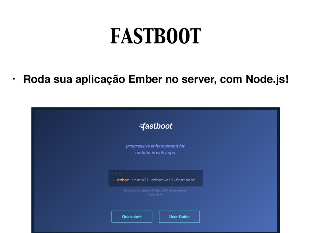 FASTBOOT • Roda sua aplicação Ember no server, ...