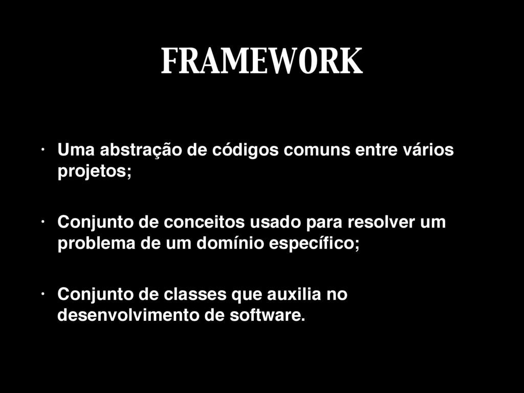 FRAMEWORK • Uma abstração de códigos comuns ent...