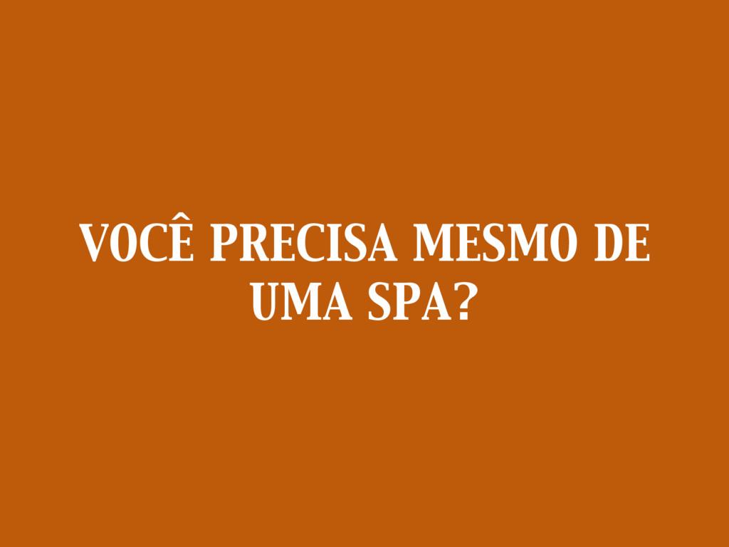 VOCÊ PRECISA MESMO DE UMA SPA?