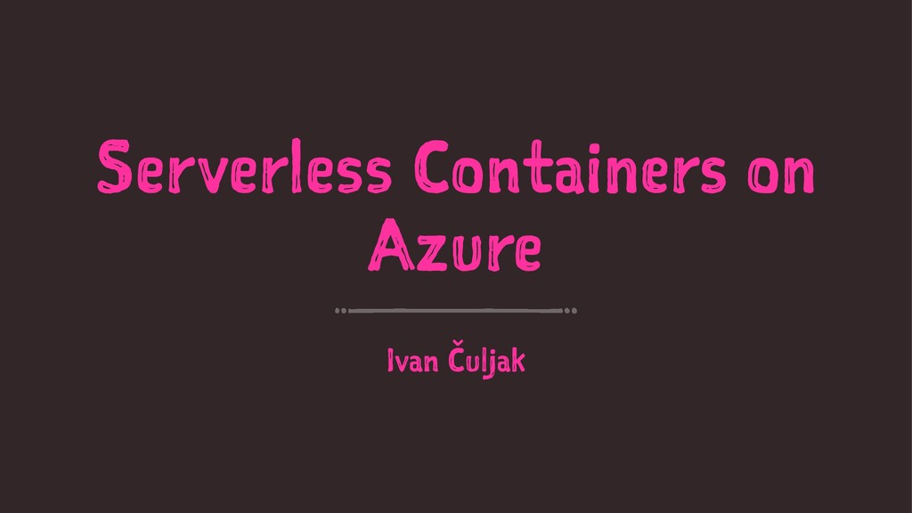 Serverless Containers on Azure Ivan Čuljak