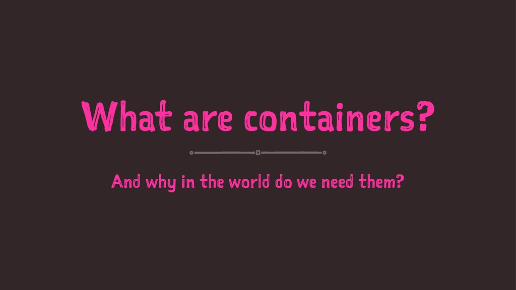 What are containers? And why in the world do we...