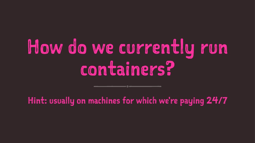 How do we currently run containers? Hint: usual...