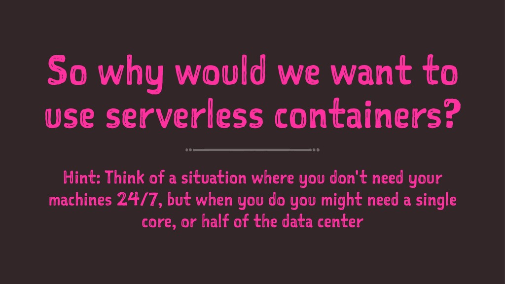 So why would we want to use serverless containe...