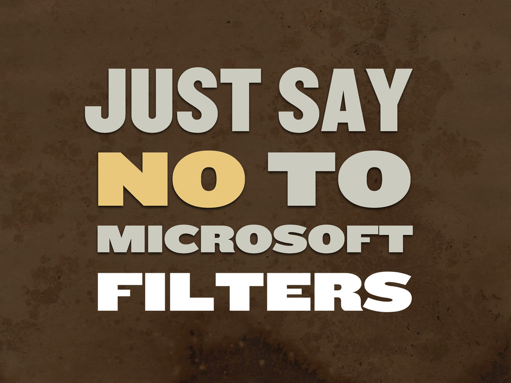 JUST SAY NO TO MICROSOFT FILTERS