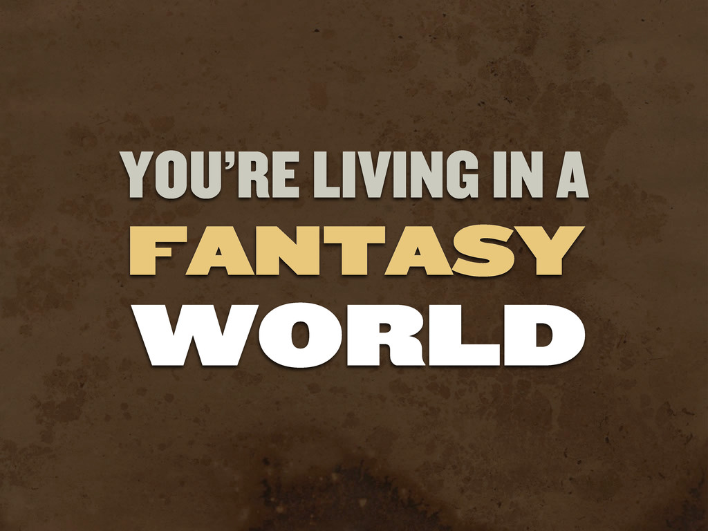 YOU'RE LIVING IN A FANTASY WORLD