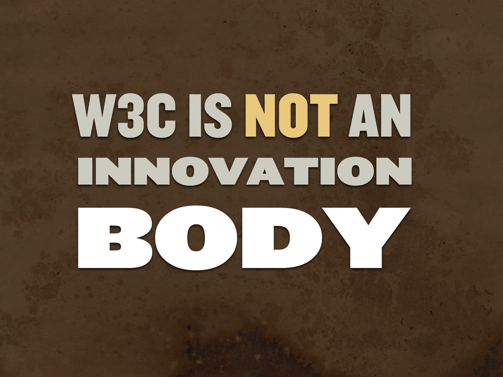 W3C IS NOT AN INNOVATION BODY