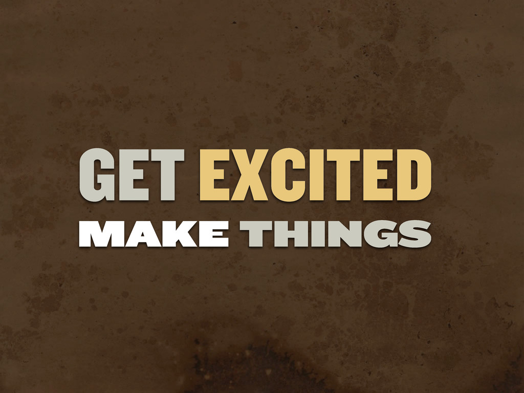 GET EXCITED MAKE THINGS
