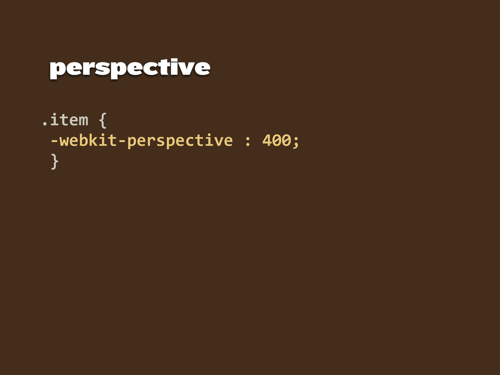 .item {  -‐webkit-‐perspective : 400;   ...