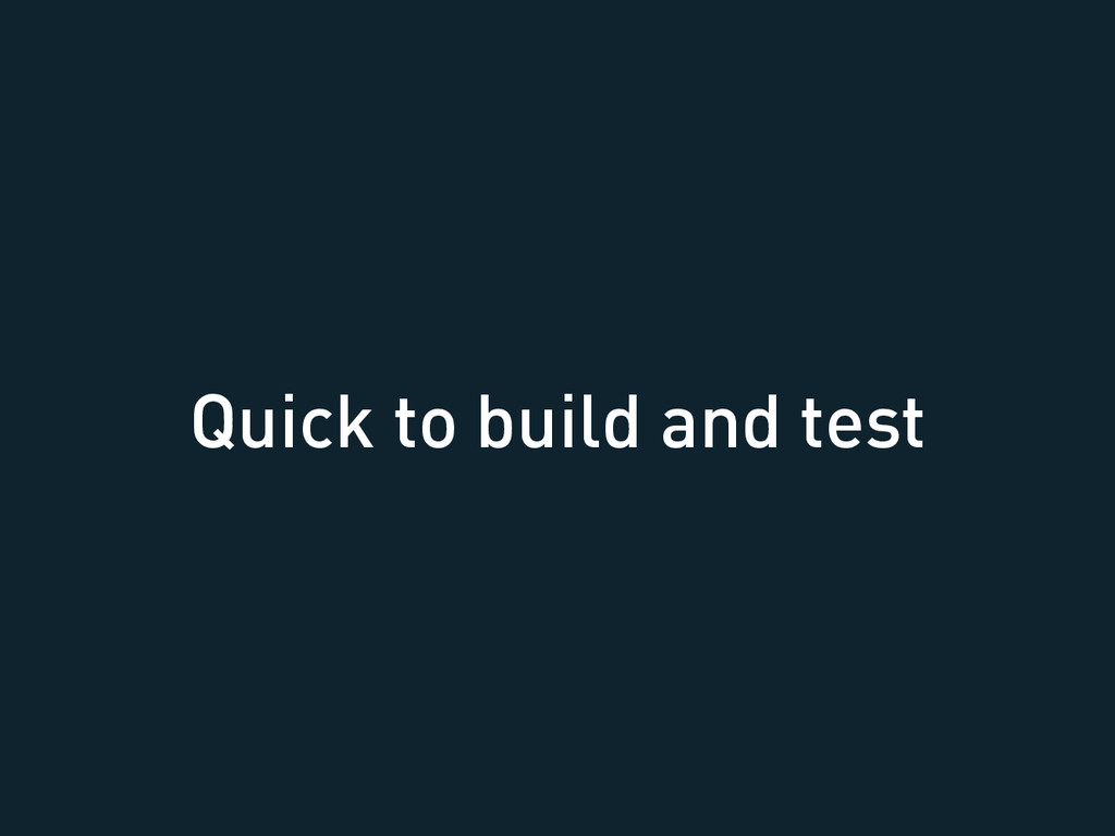 Quick to build and test