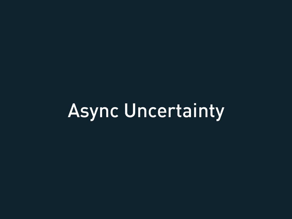 Async Uncertainty