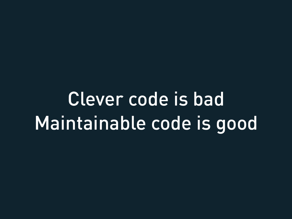 Clever code is bad Maintainable code is good