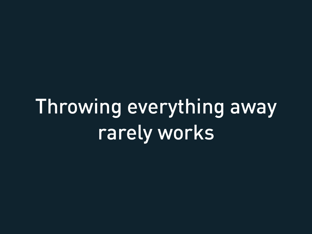 Throwing everything away rarely works