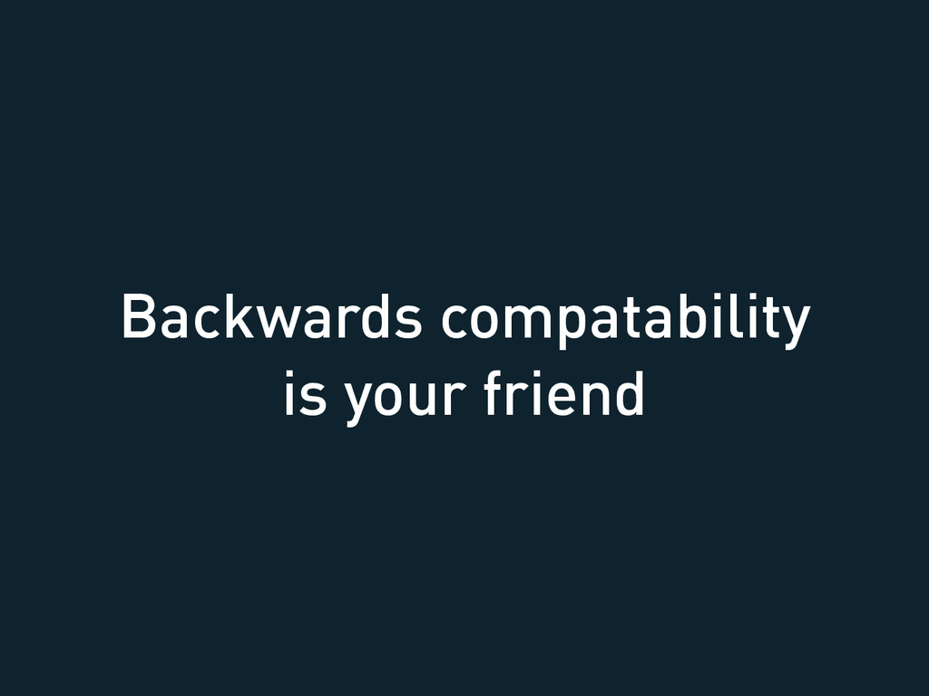 Backwards compatability is your friend