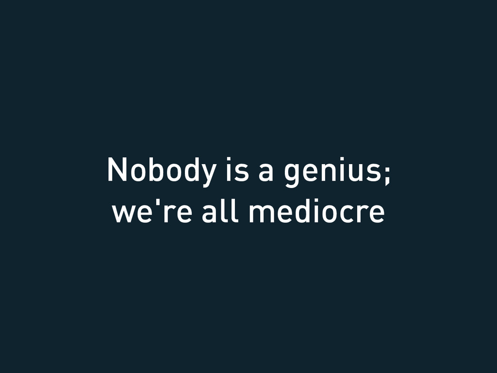 Nobody is a genius; we're all mediocre