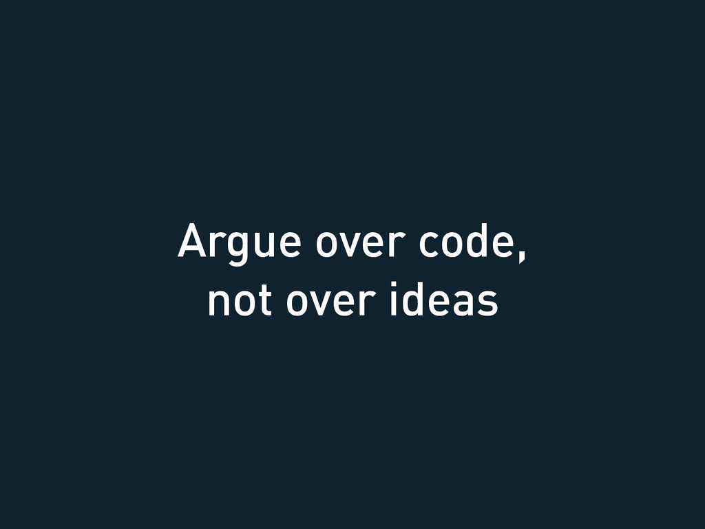 Argue over code, not over ideas