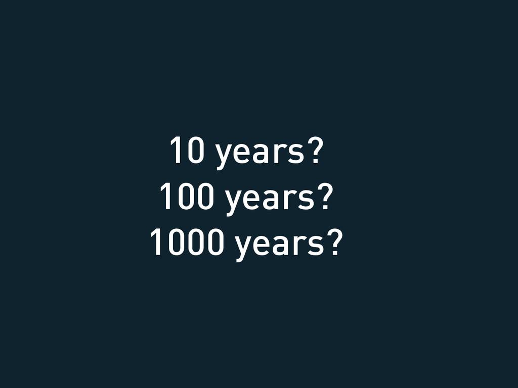 10 years? 100 years? 1000 years?