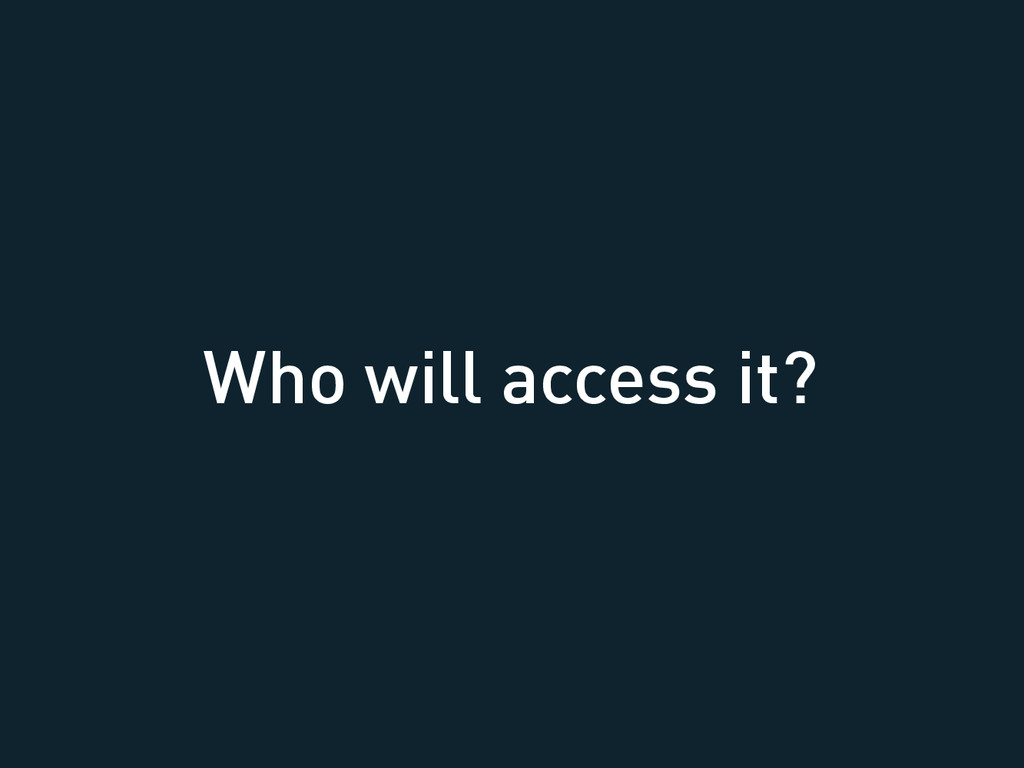 Who will access it?