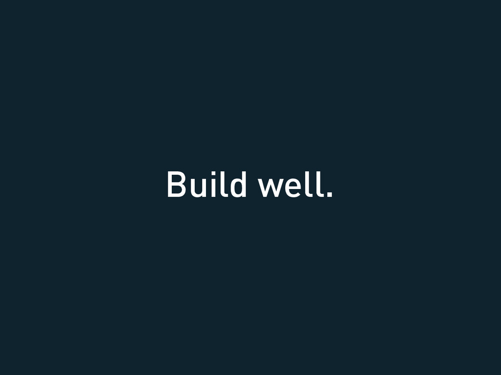 Build well.