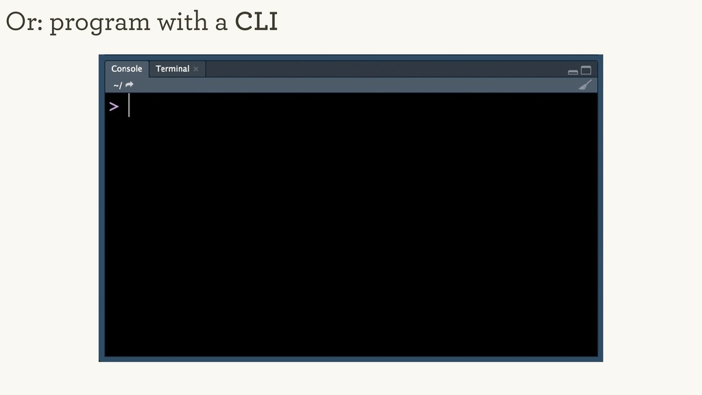 Or: program with a CLI