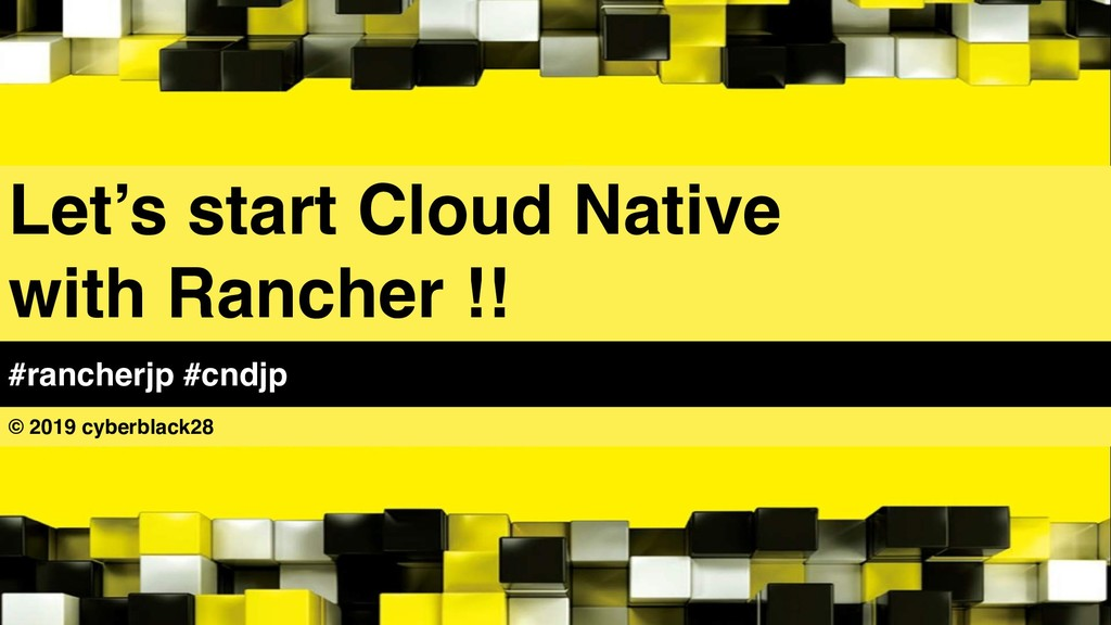 Let's start Cloud Native with Rancher !! © 2019...