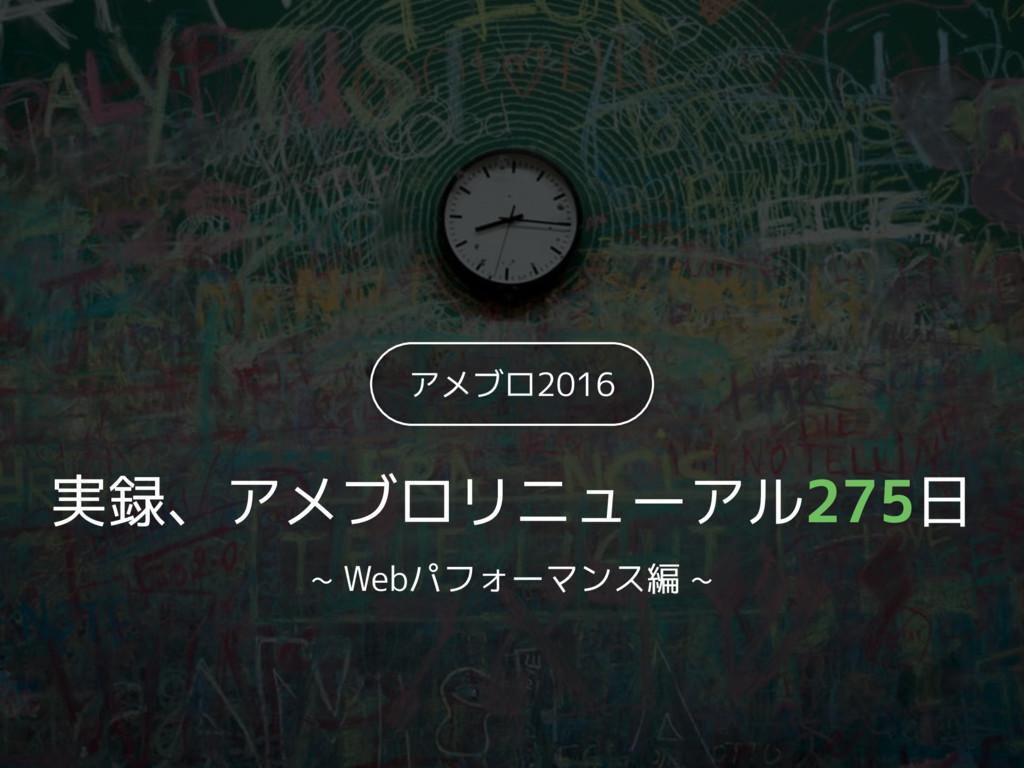 アメブロ2016 実録、アメブロリニューアル275日 ~ Webパフォーマンス編 ~