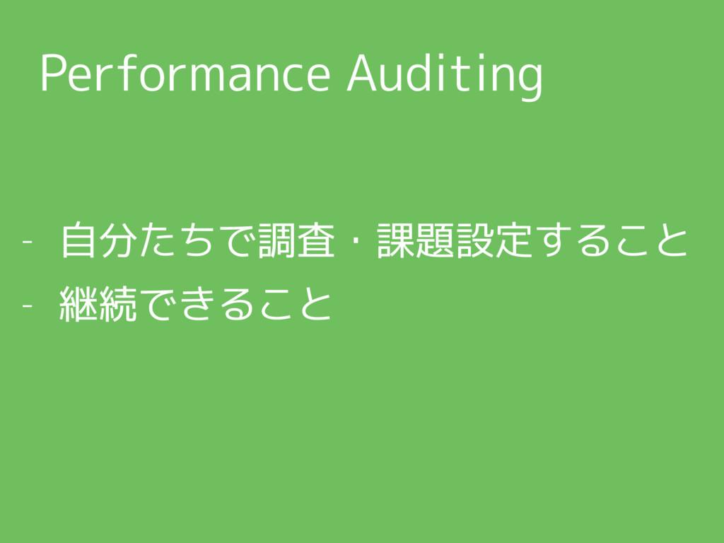 Performance Auditing - 自分たちで調査・課題設定すること - 継続できる...