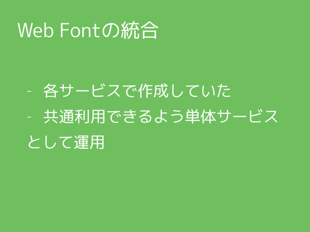 Web Fontの統合 - 各サービスで作成していた - 共通利用できるよう単体サービス とし...