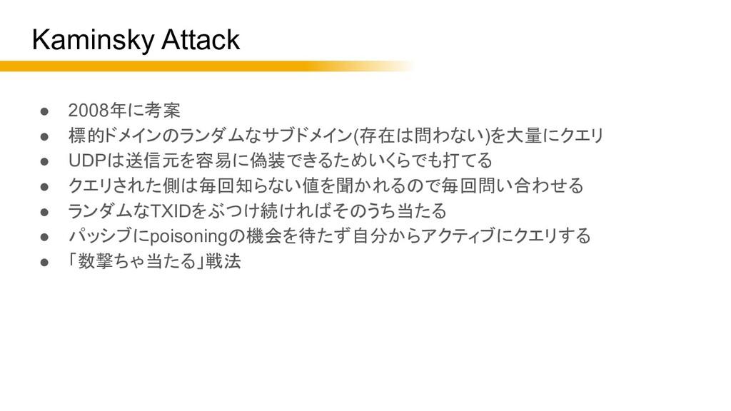 Kaminsky Attack ● 2008年に考案 ● 標的ドメインのランダムなサブドメイン...