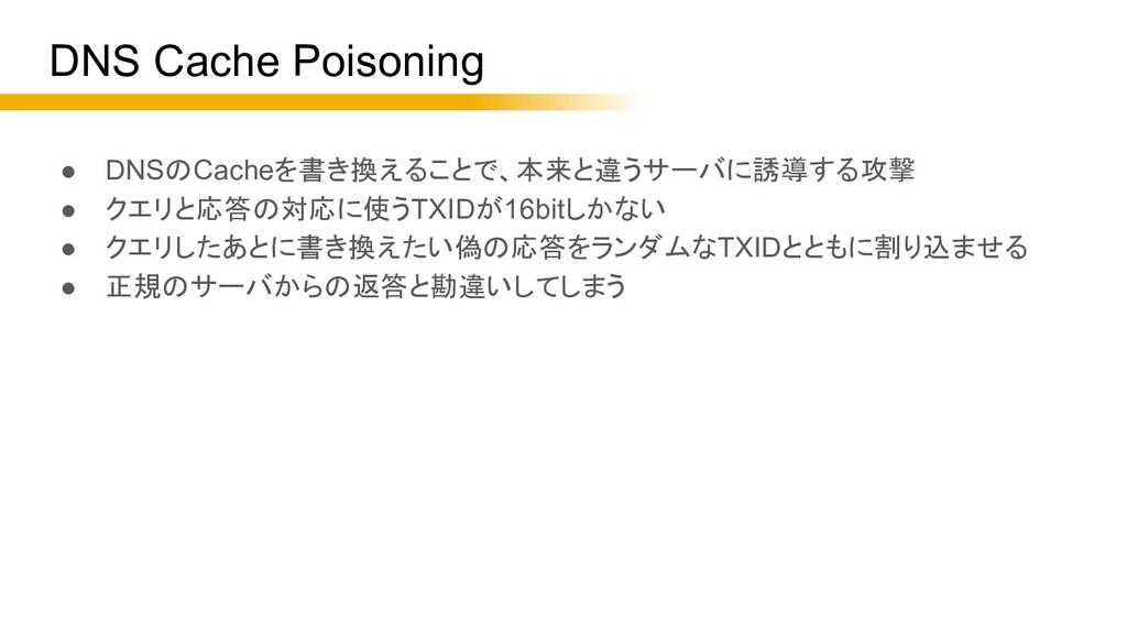 DNS Cache Poisoning ● DNSのCacheを書き換えることで、本来と違うサ...