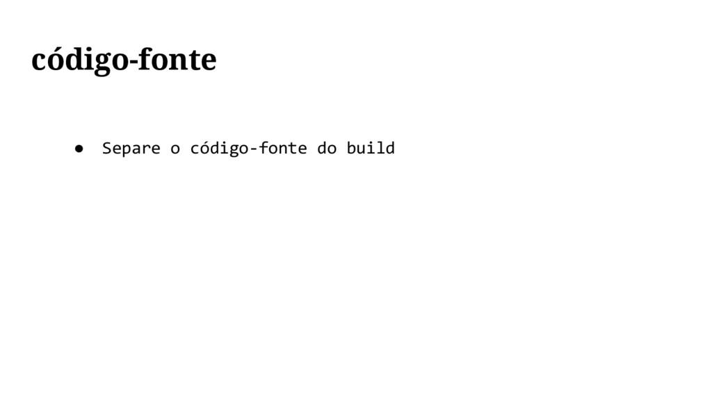 ● Separe o código-fonte do build código-fonte