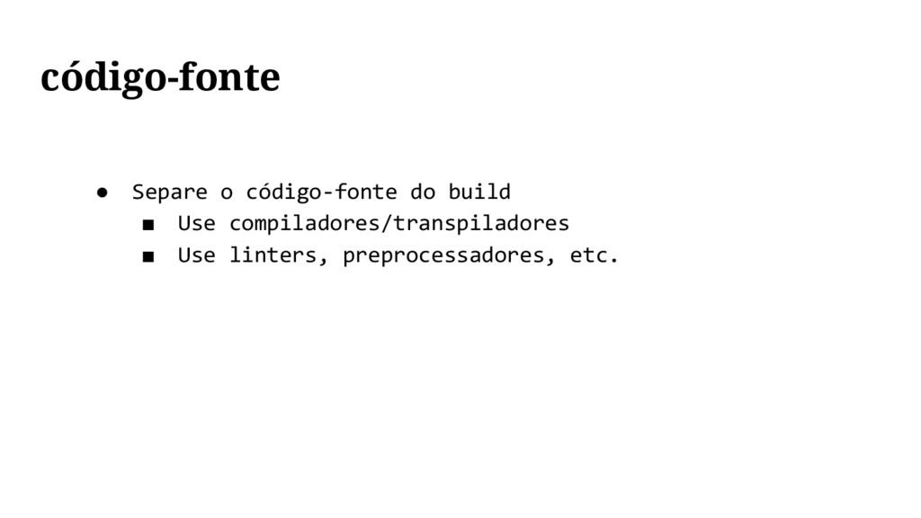 ● Separe o código-fonte do build ■ Use compilad...