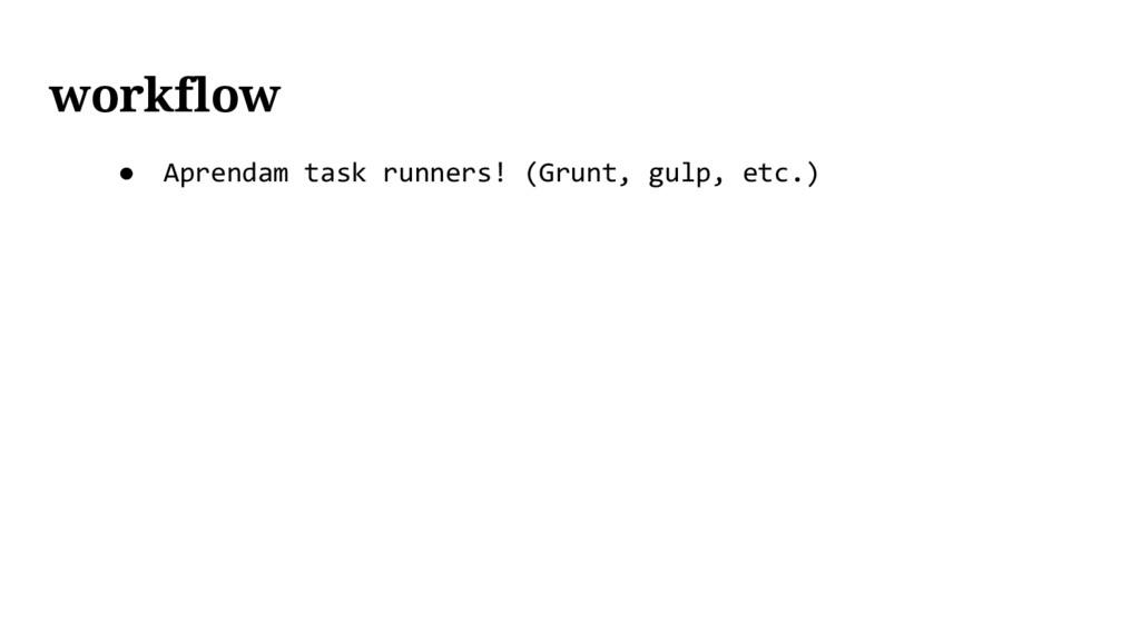 ● Aprendam task runners! (Grunt, gulp, etc.) wo...