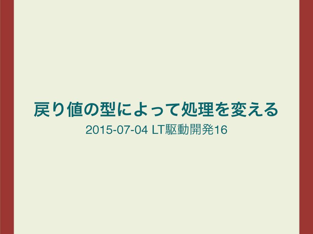 ΓͷܕʹΑͬͯॲཧΛม͑Δ 2015-07-04 LTۦಈ։ൃ16