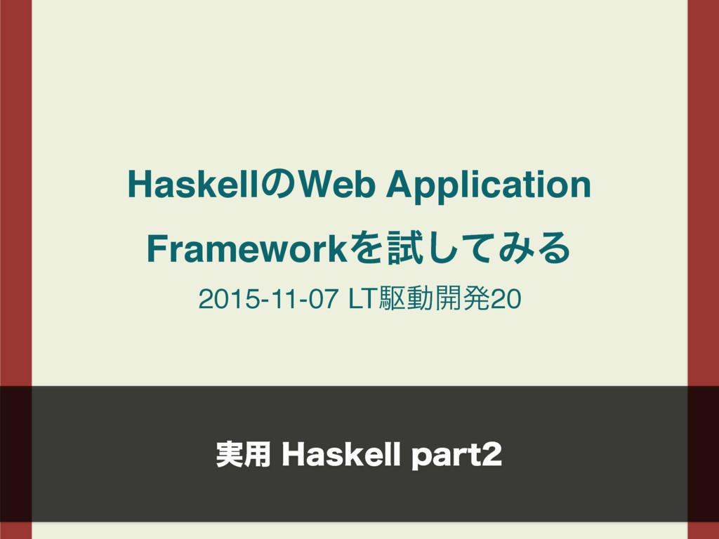 HaskellͷWeb Application FrameworkΛࢼͯ͠ΈΔ 2015-11...