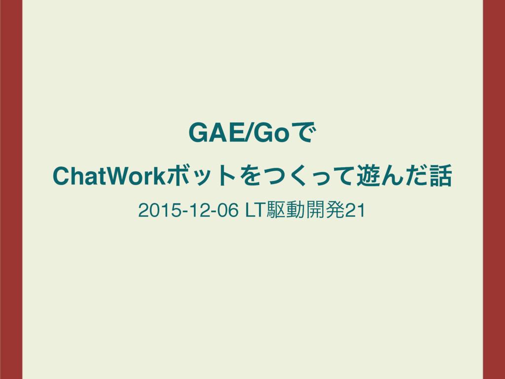 GAE/GoͰ ChatWorkϘοτΛͭͬͯ͘༡Μͩ 2015-12-06 LTۦಈ։ൃ21