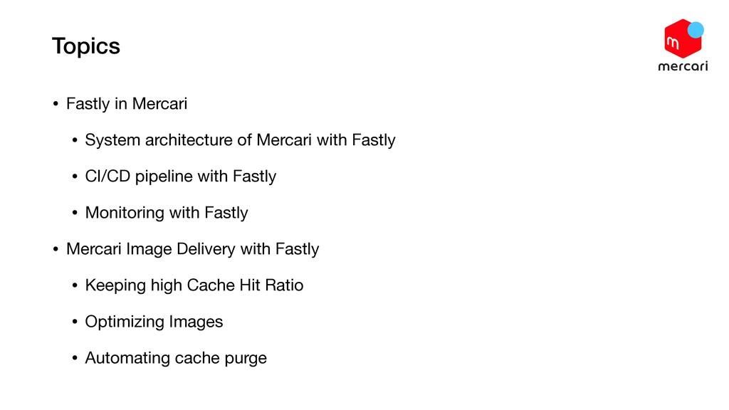 Topics • Fastly in Mercari  • System architectu...