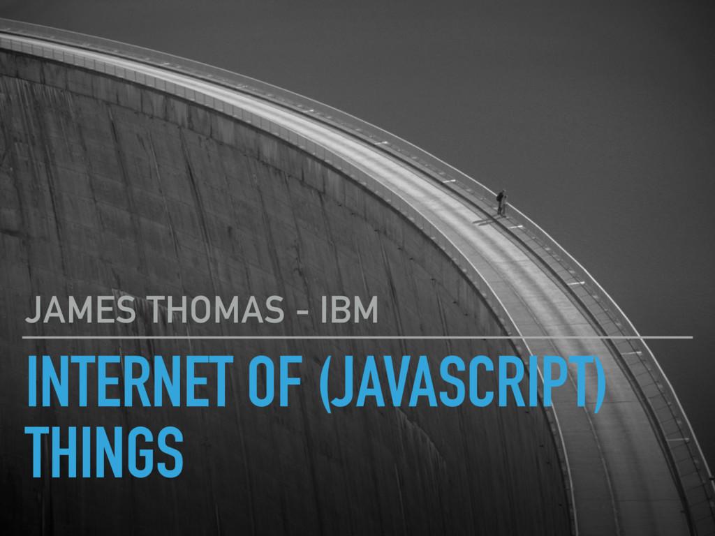 INTERNET OF (JAVASCRIPT) THINGS JAMES THOMAS - ...