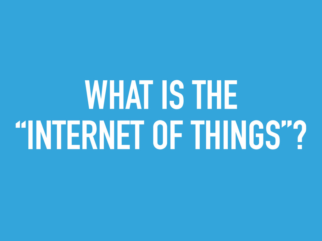 """WHAT IS THE """"INTERNET OF THINGS""""?"""