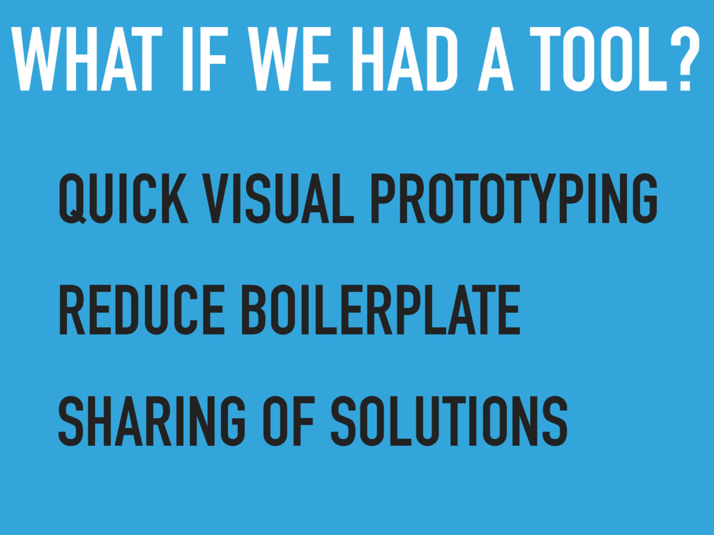 WHAT IF WE HAD A TOOL? QUICK VISUAL PROTOTYPING...