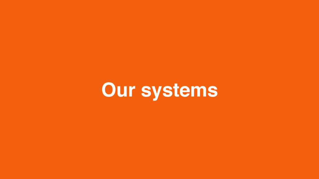 Our systems