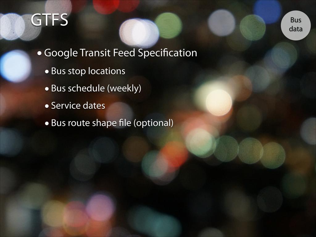 GTFS Bus data •Google Transit Feed Specificatio...