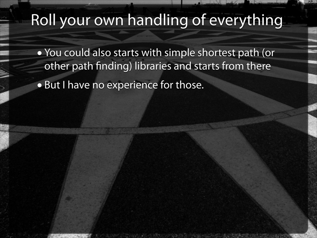 Roll your own handling of everything •You could...