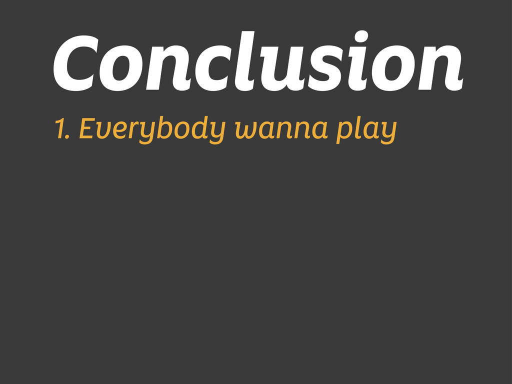 Conclusion 1. Everybody wanna play