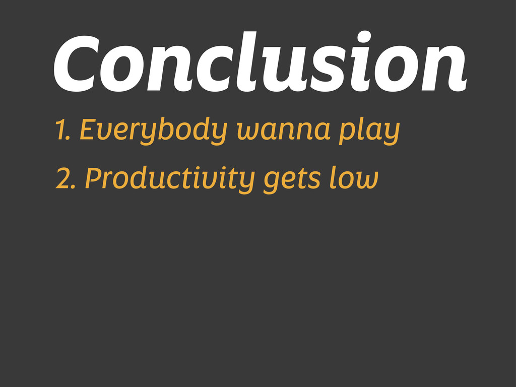 Conclusion 1. Everybody wanna play 2. Productiv...