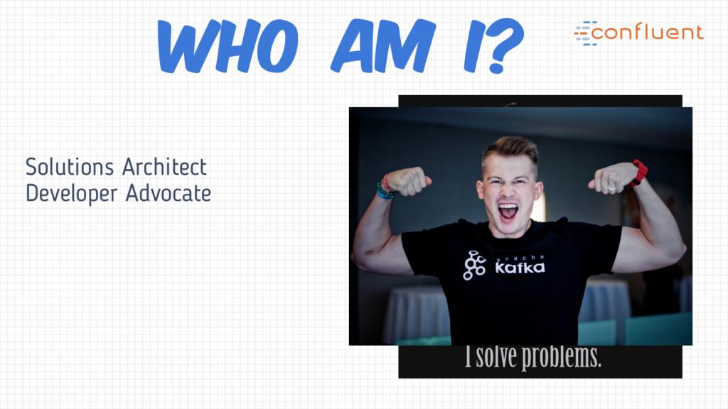 Solutions Architect Developer Advocate Who am I?