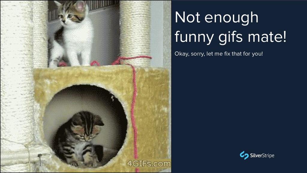 Not enough funny gifs mate! Simon `Firesphere` ...