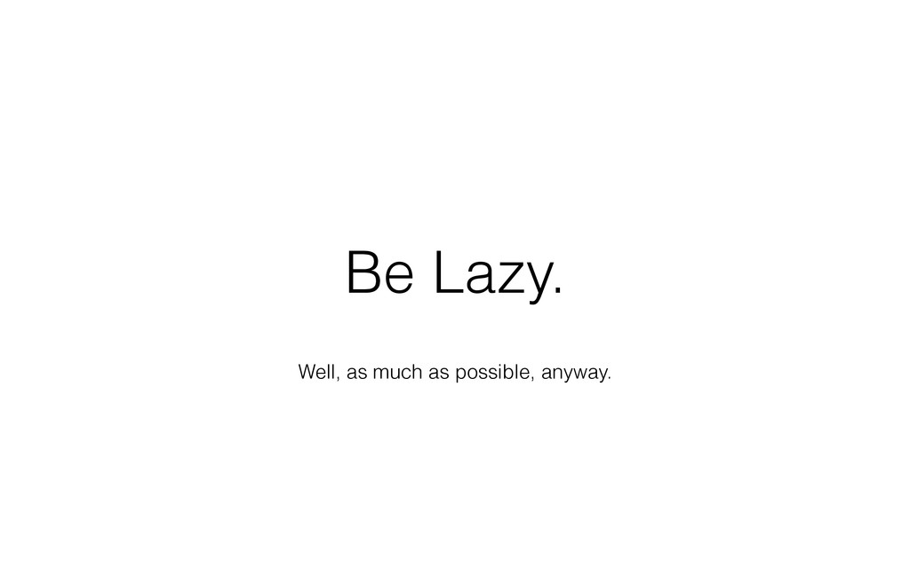Well, as much as possible, anyway. Be Lazy.