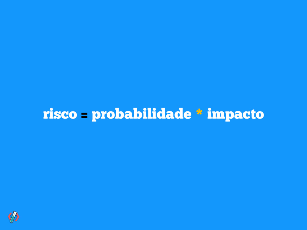 risco = probabilidade * impacto