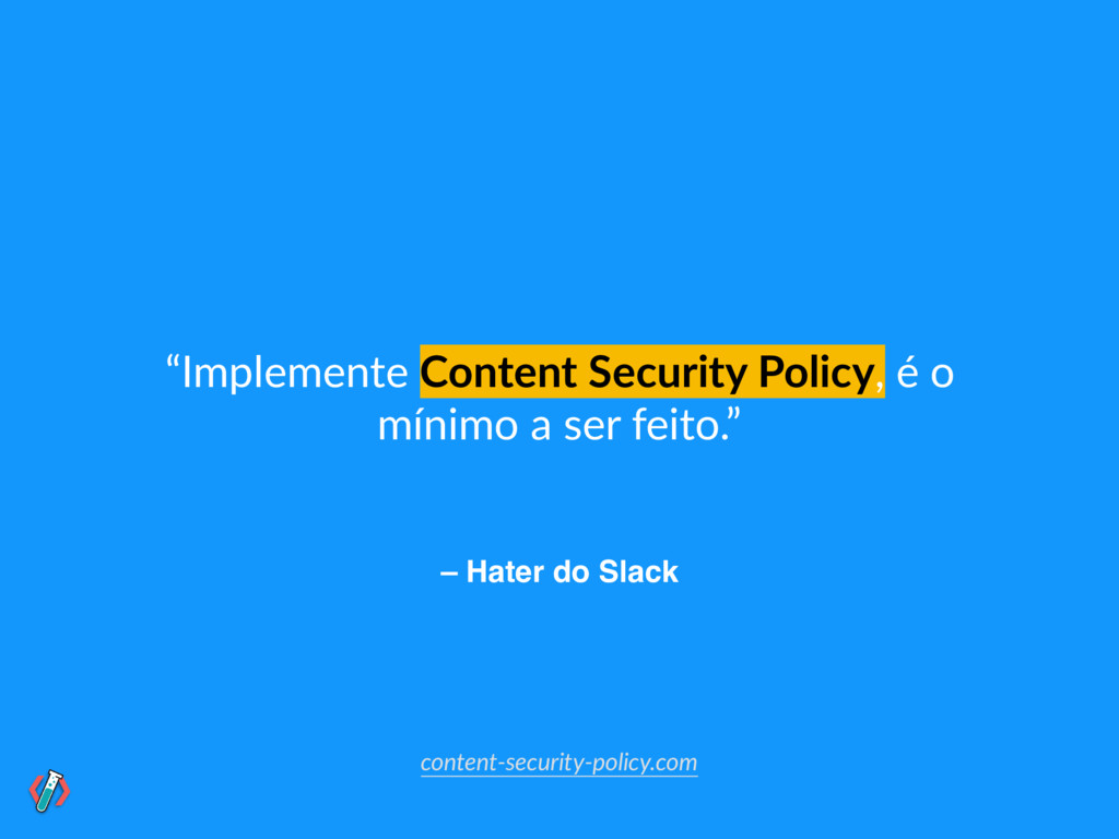 "– Hater do Slack ""Implemente Content Security P..."