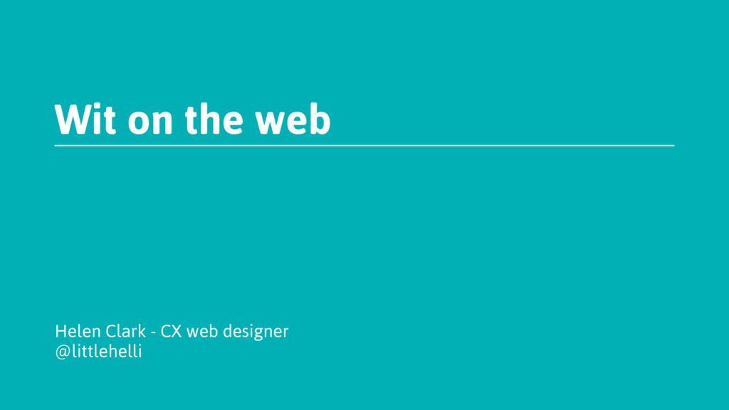 Wit on the web Helen Clark - CX web designer @l...